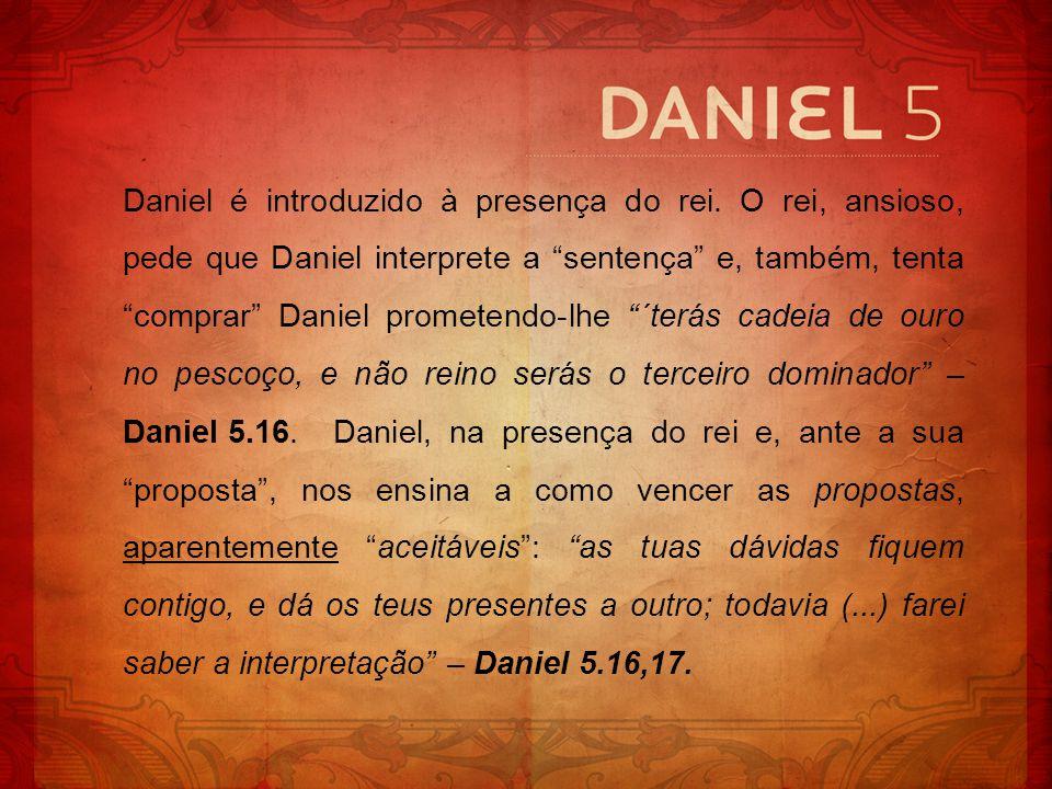 Daniel é introduzido à presença do rei. O rei, ansioso, pede que Daniel interprete a sentença e, também, tenta comprar Daniel prometendo-lhe ´terás ca