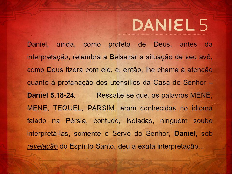 Daniel, ainda, como profeta de Deus, antes da interpretação, relembra a Belsazar a situação de seu avô, como Deus fizera com ele, e, então, lhe chama