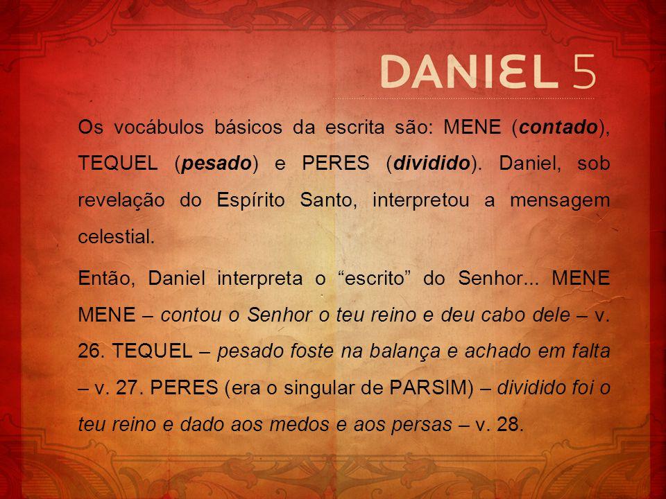 Os vocábulos básicos da escrita são: MENE (contado), TEQUEL (pesado) e PERES (dividido). Daniel, sob revelação do Espírito Santo, interpretou a mensag