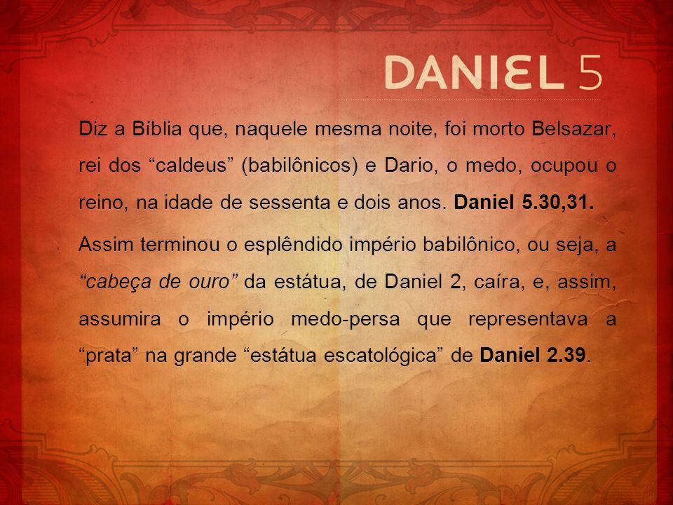 Diz a Bíblia que, naquele mesma noite, foi morto Belsazar, rei dos caldeus (babilônicos) e Dario, o medo, ocupou o reino, na idade de sessenta e dois