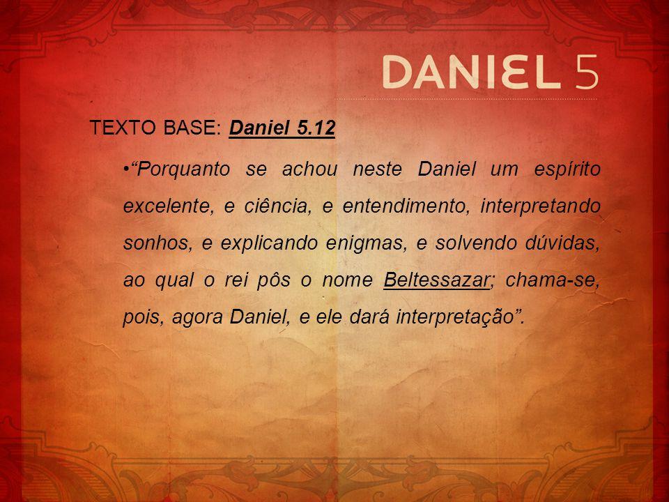 TEXTO BASE: Daniel 5.12 Porquanto se achou neste Daniel um espírito excelente, e ciência, e entendimento, interpretando sonhos, e explicando enigmas,