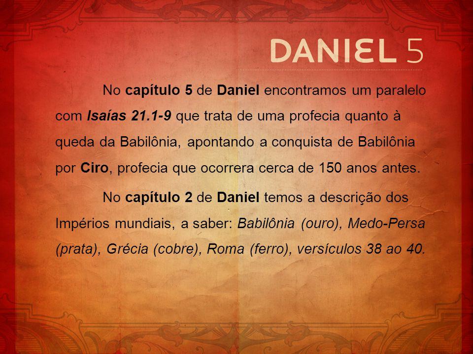 No capítulo 5 de Daniel encontramos um paralelo com Isaías 21.1-9 que trata de uma profecia quanto à queda da Babilônia, apontando a conquista de Babi