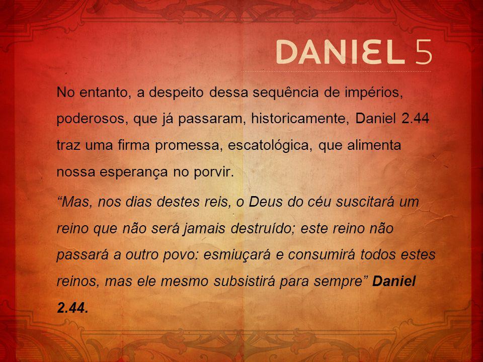 No entanto, a despeito dessa sequência de impérios, poderosos, que já passaram, historicamente, Daniel 2.44 traz uma firma promessa, escatológica, que