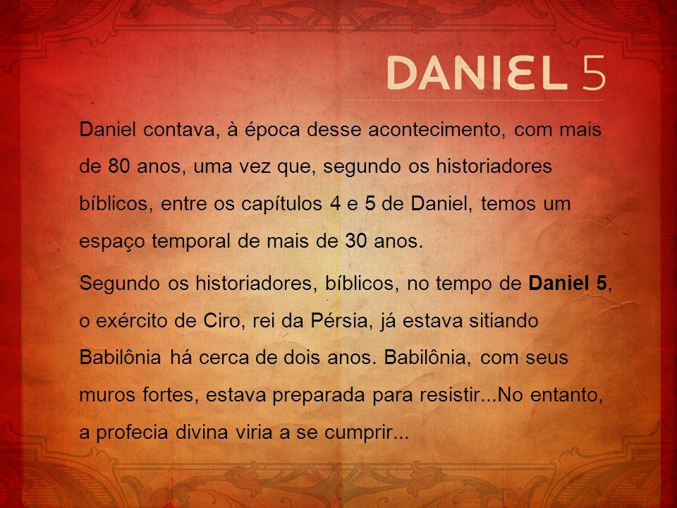 Daniel contava, à época desse acontecimento, com mais de 80 anos, uma vez que, segundo os historiadores bíblicos, entre os capítulos 4 e 5 de Daniel,