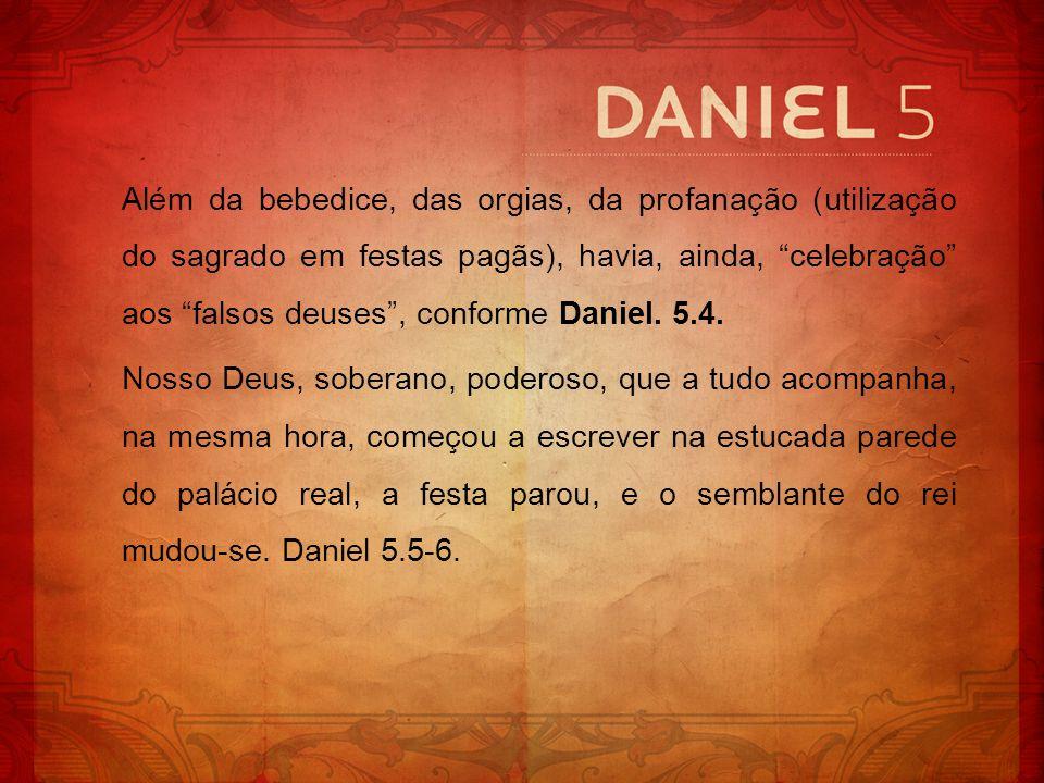 Além da bebedice, das orgias, da profanação (utilização do sagrado em festas pagãs), havia, ainda, celebração aos falsos deuses, conforme Daniel. 5.4.