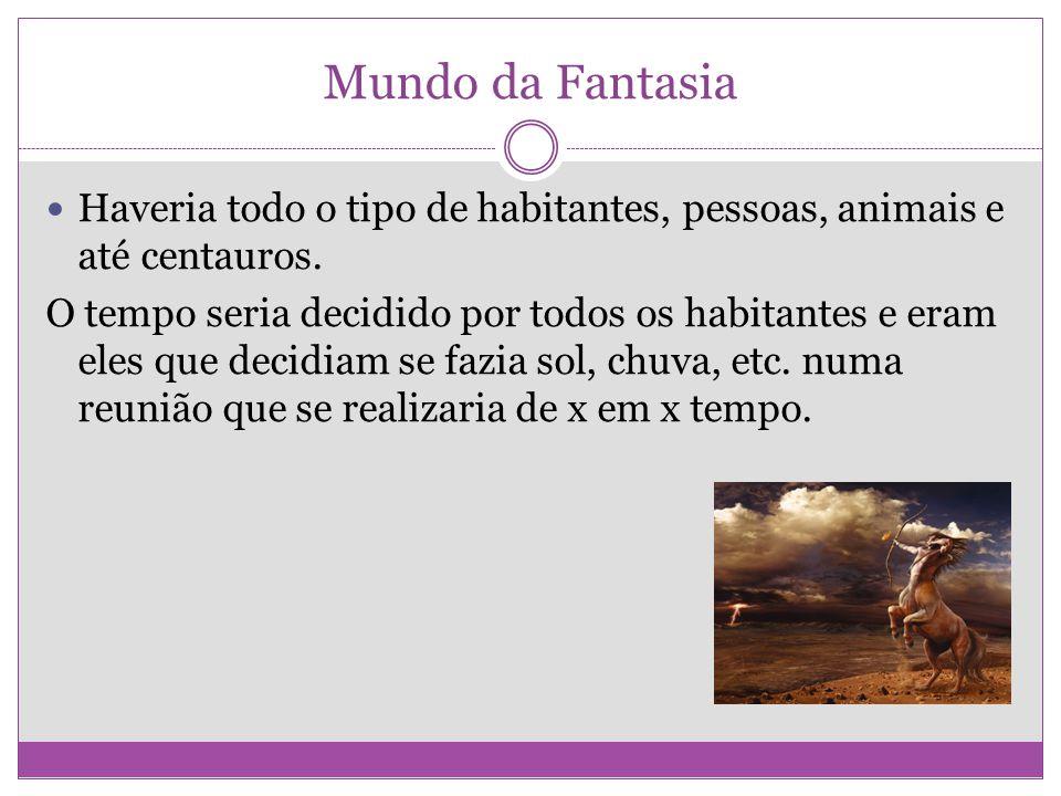 Mundo da Fantasia Haveria todo o tipo de habitantes, pessoas, animais e até centauros. O tempo seria decidido por todos os habitantes e eram eles que