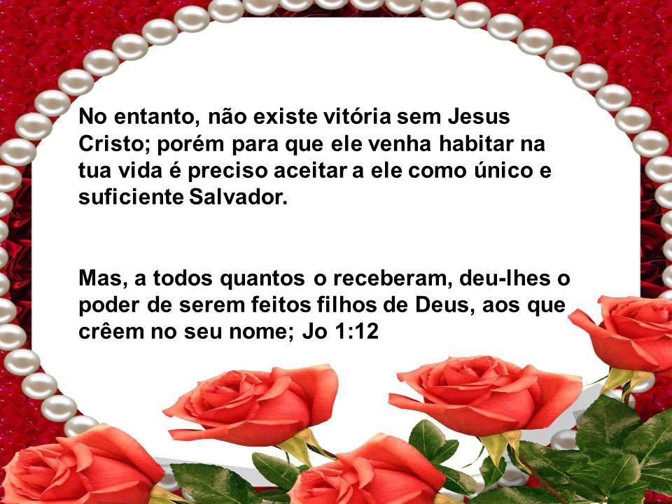 No entanto, não existe vitória sem Jesus Cristo; porém para que ele venha habitar na tua vida é preciso aceitar a ele como único e suficiente Salvador.