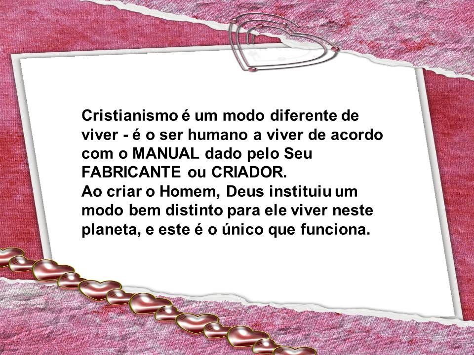Cristianismo é um modo diferente de viver - é o ser humano a viver de acordo com o MANUAL dado pelo Seu FABRICANTE ou CRIADOR.