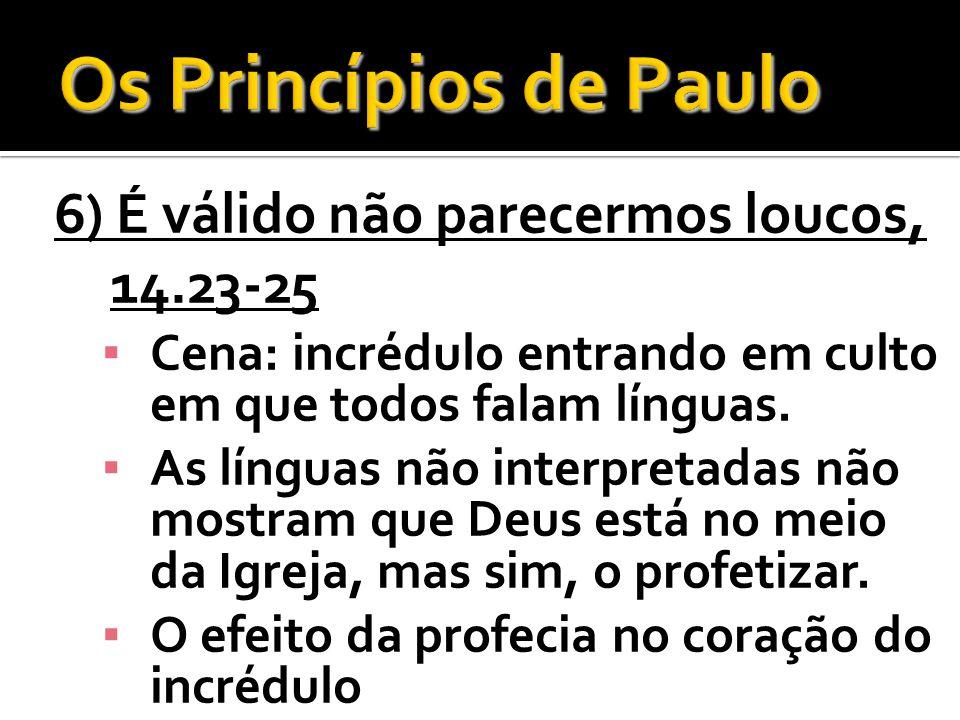 6) É válido não parecermos loucos, 14.23-25 Cena: incrédulo entrando em culto em que todos falam línguas. As línguas não interpretadas não mostram que