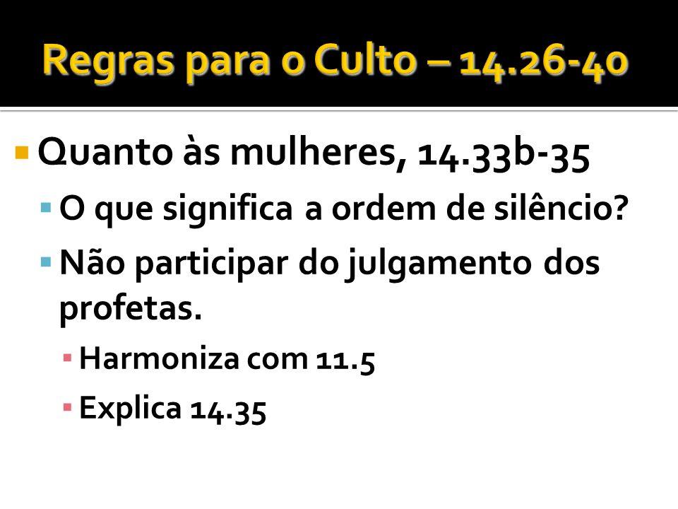 Quanto às mulheres, 14.33b-35 O que significa a ordem de silêncio? Não participar do julgamento dos profetas. Harmoniza com 11.5 Explica 14.35