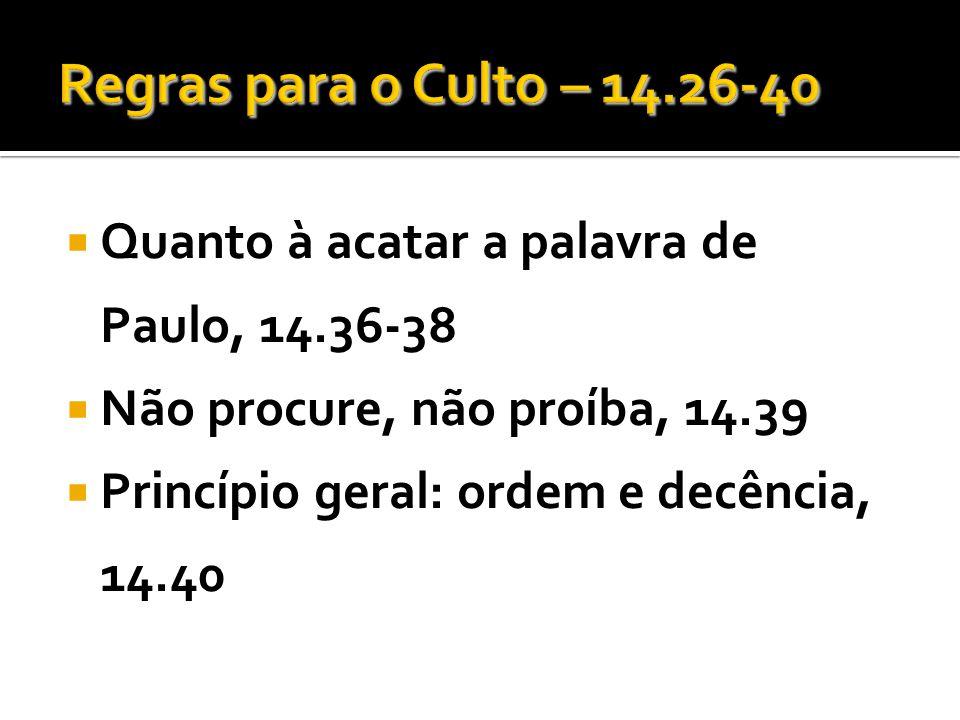 Quanto à acatar a palavra de Paulo, 14.36-38 Não procure, não proíba, 14.39 Princípio geral: ordem e decência, 14.40
