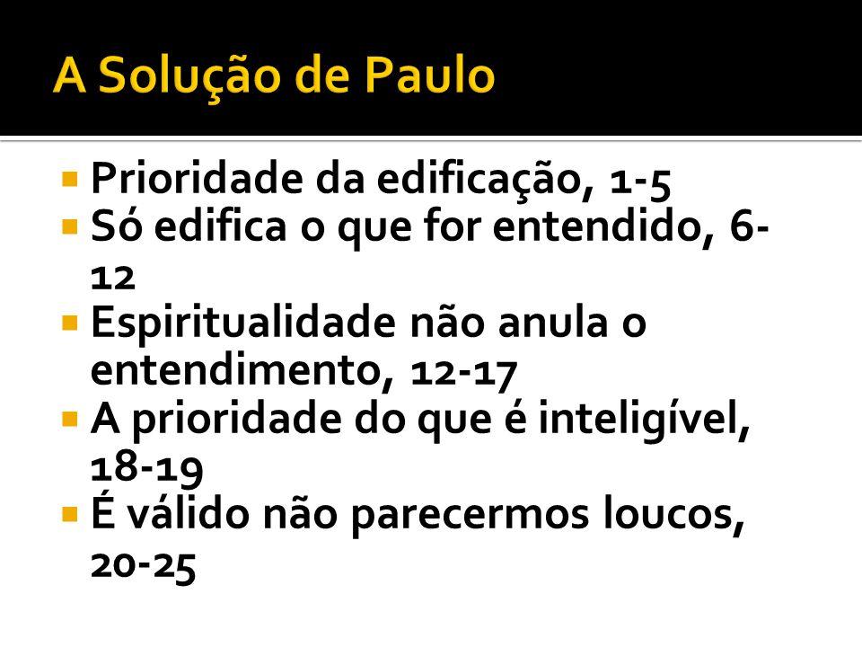 Prioridade da edificação, 1-5 Só edifica o que for entendido, 6- 12 Espiritualidade não anula o entendimento, 12-17 A prioridade do que é inteligível,