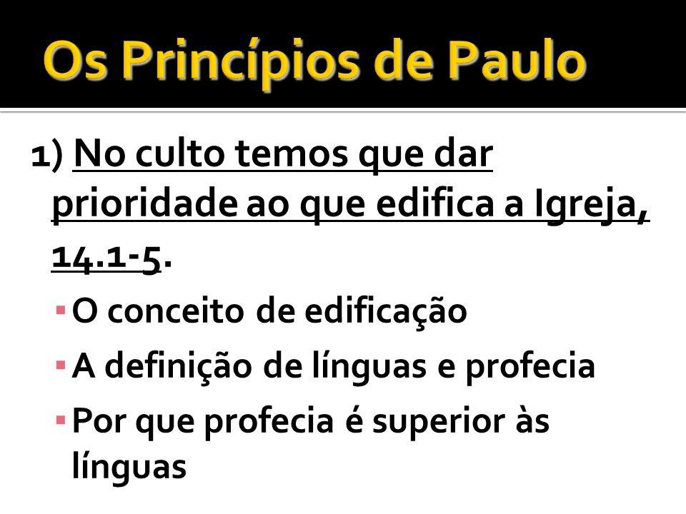 1) No culto temos que dar prioridade ao que edifica a Igreja, 14.1-5. O conceito de edificação A definição de línguas e profecia Por que profecia é su