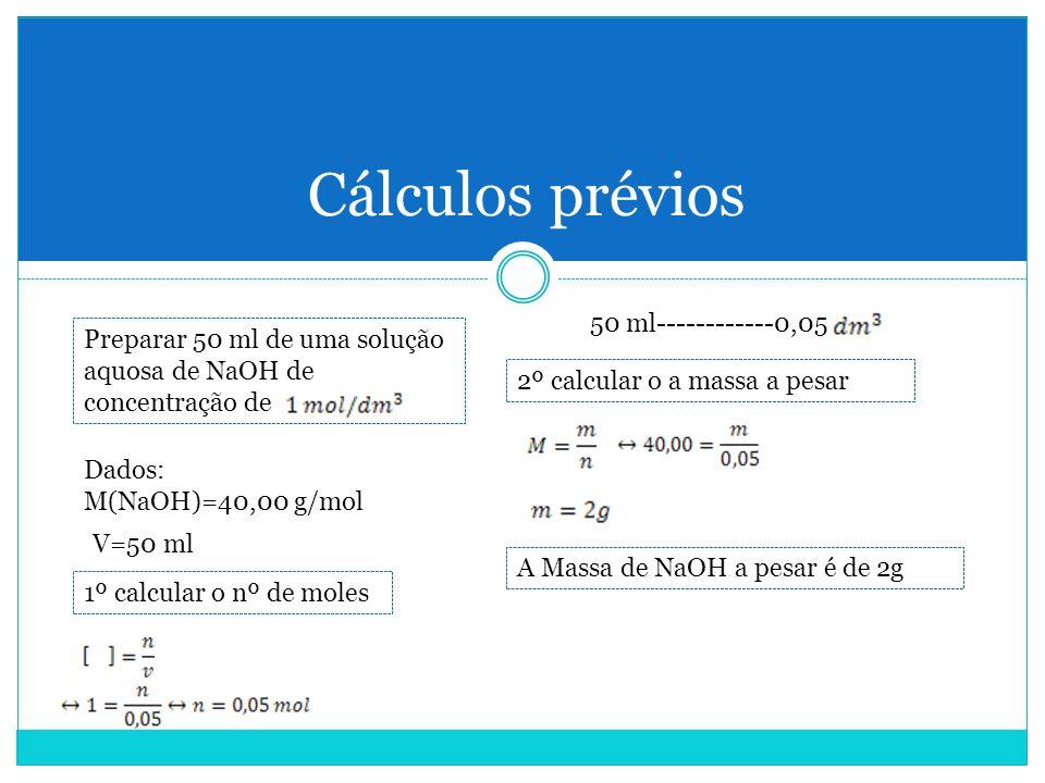 Cálculos prévios Preparar 50 ml de uma solução aquosa de NaOH de concentração de Dados: M(NaOH)=40,00 g/mol V=50 ml 1º calcular o nº de moles 2º calcular o a massa a pesar A Massa de NaOH a pesar é de 2g 50 ml------------0,05