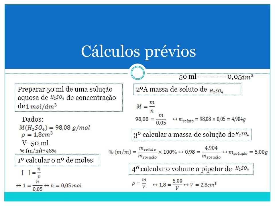 Cálculos prévios Preparar 50 ml de uma solução aquosa de de concentração de Dados: V=50 ml 1º calcular o nº de moles 2ºA massa de soluto de 3º calcular a massa de solução de % (m/m)=98% 4º calcular o volume a pipetar de 50 ml------------0,05