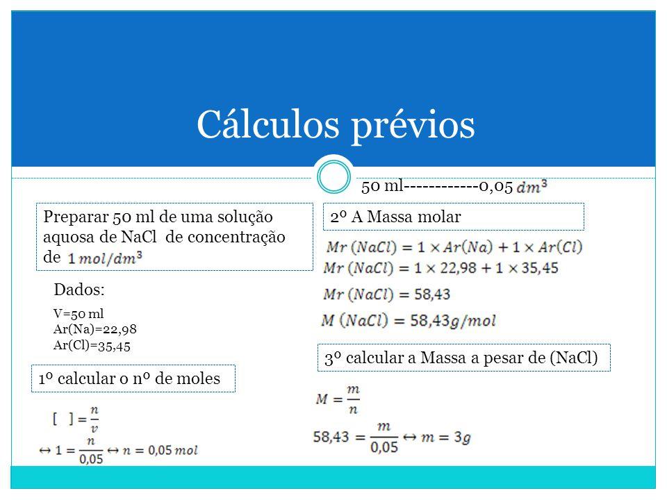 Cálculos prévios Preparar 50 ml de uma solução aquosa de NaCl de concentração de Dados: V=50 ml Ar(Na)=22,98 Ar(Cl)=35,45 1º calcular o nº de moles 2º A Massa molar 3º calcular a Massa a pesar de (NaCl) 50 ml------------0,05
