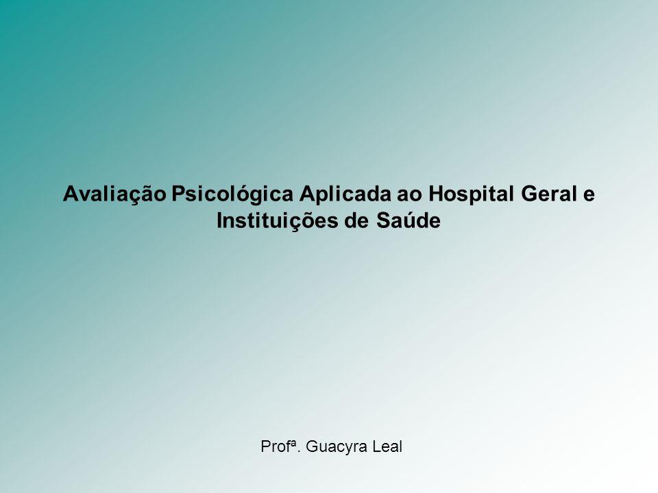 Avaliação Psicológica Aplicada ao Hospital Geral e Instituições de Saúde Profª. Guacyra Leal