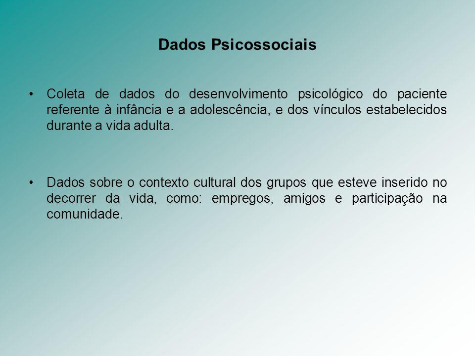 Dados Psicossociais Coleta de dados do desenvolvimento psicológico do paciente referente à infância e a adolescência, e dos vínculos estabelecidos dur