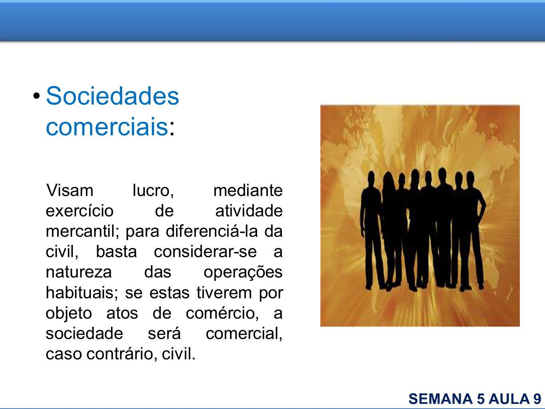 Sociedades comerciais: Visam lucro, mediante exercício de atividade mercantil; para diferenciá-la da civil, basta considerar-se a natureza das operaçõ