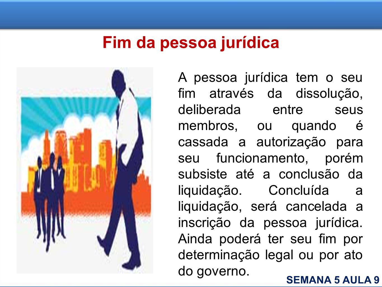 Fim da pessoa jurídica A pessoa jurídica tem o seu fim através da dissolução, deliberada entre seus membros, ou quando é cassada a autorização para se