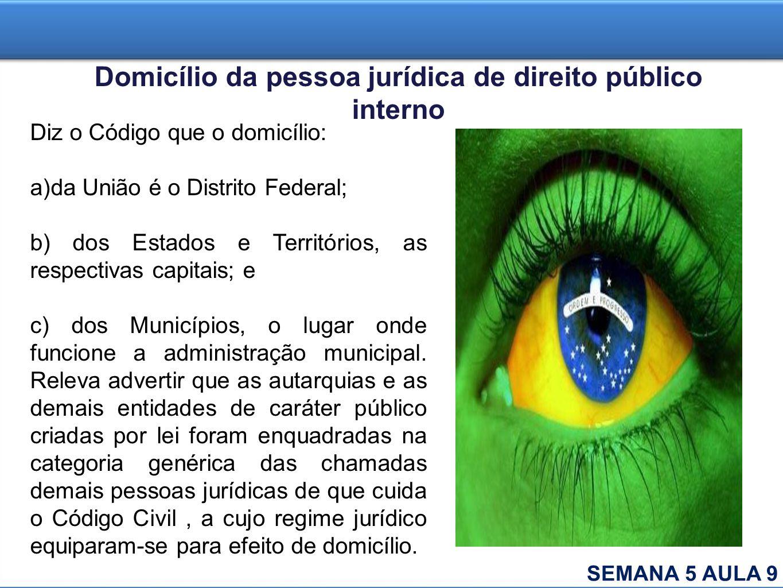 Domicílio da pessoa jurídica de direito público interno Diz o Código que o domicílio: a)da União é o Distrito Federal; b) dos Estados e Territórios, a