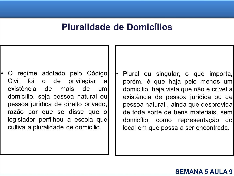 Pluralidade de Domicílios O regime adotado pelo Código Civil foi o de privilegiar a existência de mais de um domicílio, seja pessoa natural ou pessoa