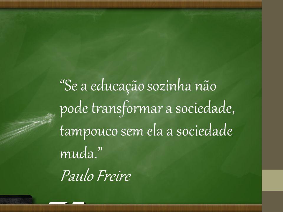 Se a educação sozinha não pode transformar a sociedade, tampouco sem ela a sociedade muda. Paulo Freire