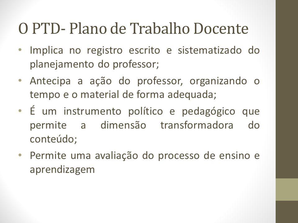 O PTD- Plano de Trabalho Docente Implica no registro escrito e sistematizado do planejamento do professor; Antecipa a ação do professor, organizando o