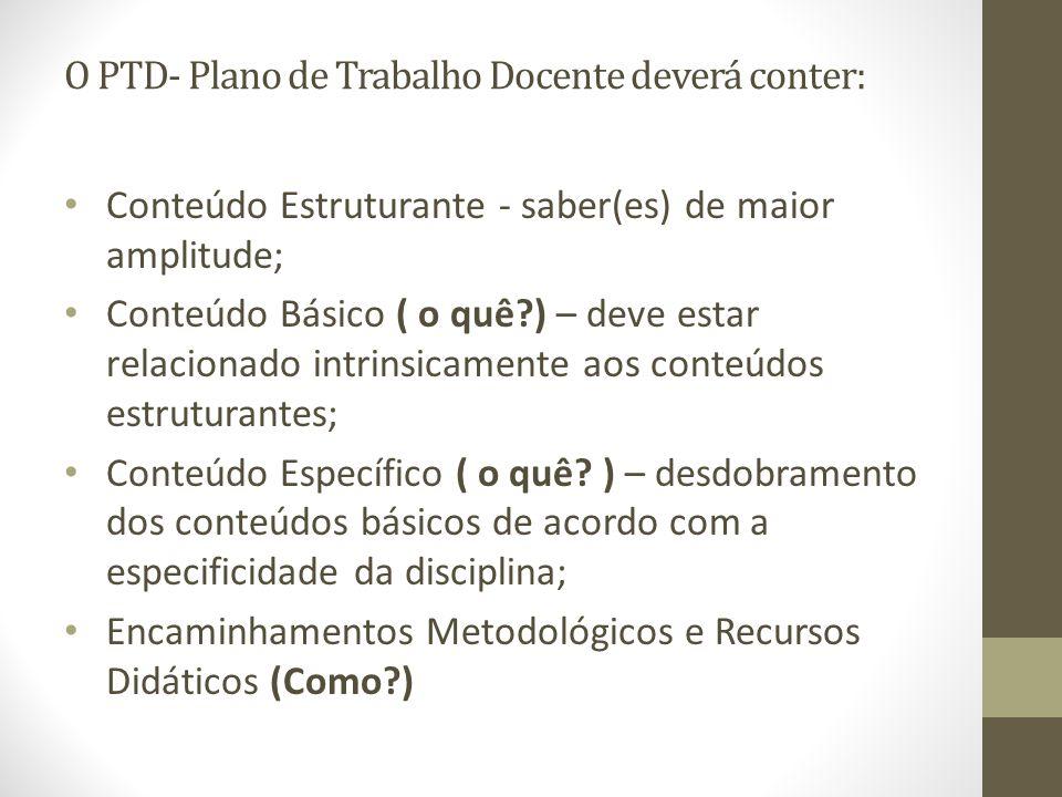 O PTD- Plano de Trabalho Docente deverá conter: Conteúdo Estruturante - saber(es) de maior amplitude; Conteúdo Básico ( o quê?) – deve estar relaciona