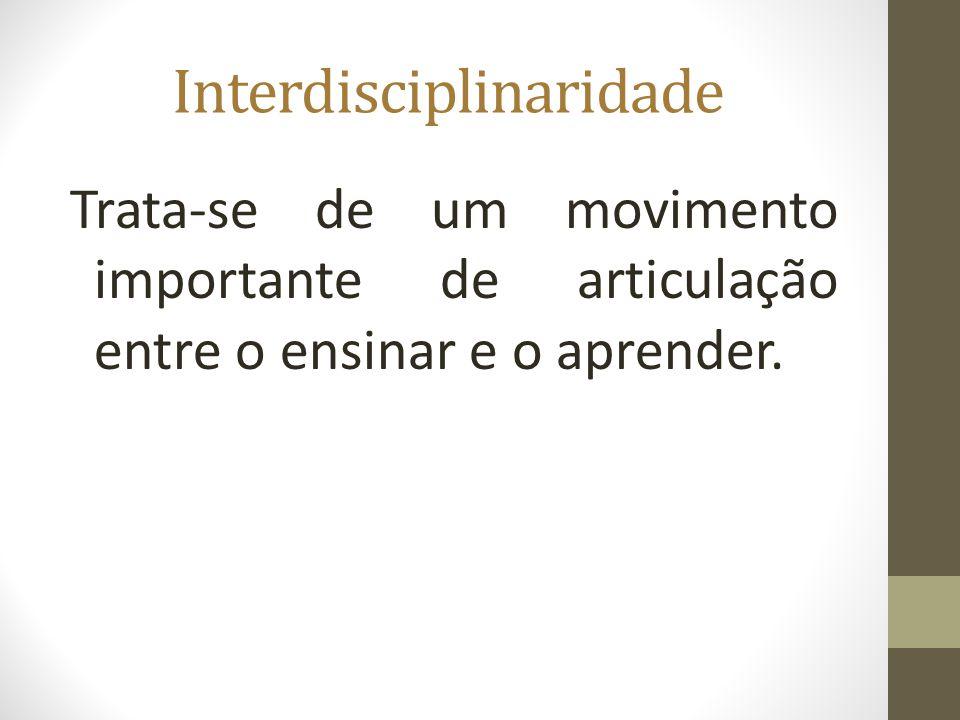 Interdisciplinaridade Trata-se de um movimento importante de articulação entre o ensinar e o aprender.