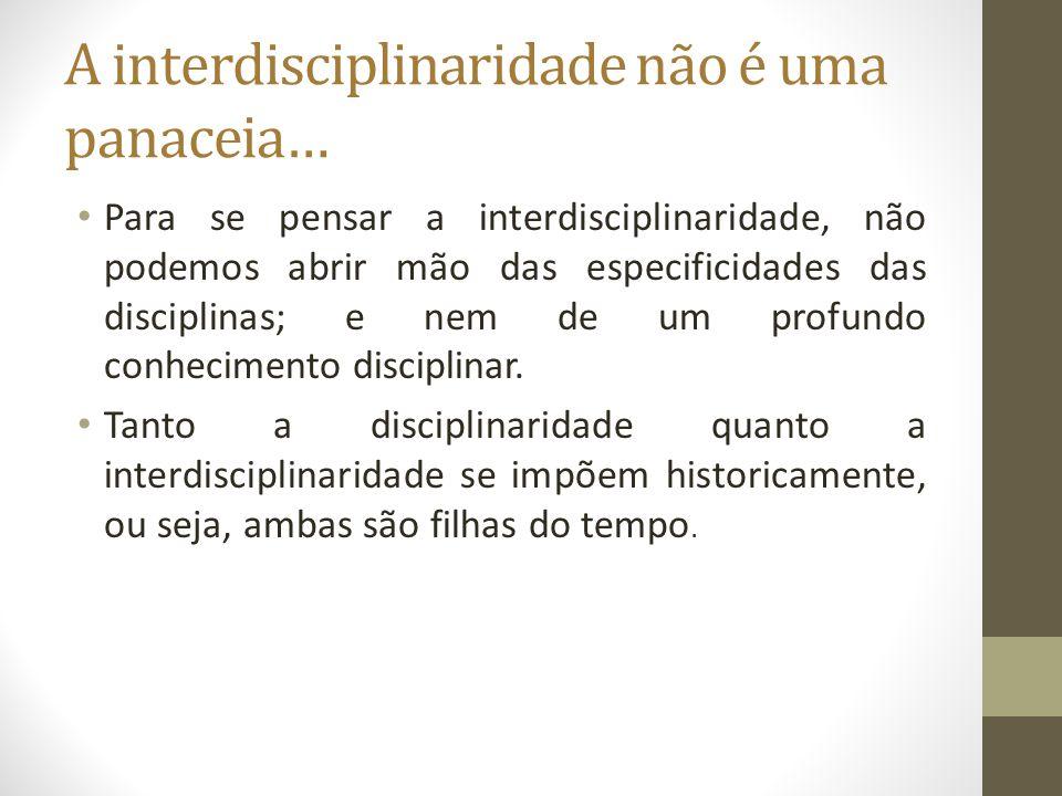 A interdisciplinaridade não é uma panaceia… Para se pensar a interdisciplinaridade, não podemos abrir mão das especificidades das disciplinas; e nem d