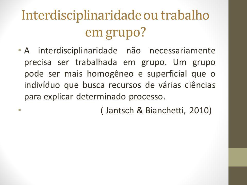 Interdisciplinaridade ou trabalho em grupo? A interdisciplinaridade não necessariamente precisa ser trabalhada em grupo. Um grupo pode ser mais homogê