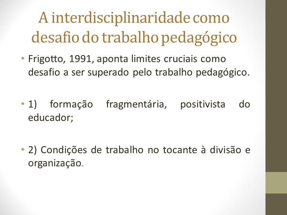 A interdisciplinaridade como desafio do trabalho pedagógico Frigotto, 1991, aponta limites cruciais como desafio a ser superado pelo trabalho pedagógi