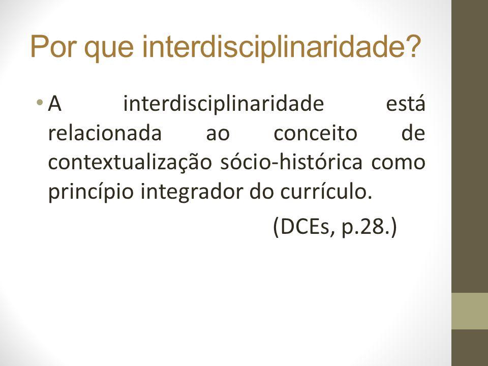 Por que interdisciplinaridade? A interdisciplinaridade está relacionada ao conceito de contextualização sócio-histórica como princípio integrador do c