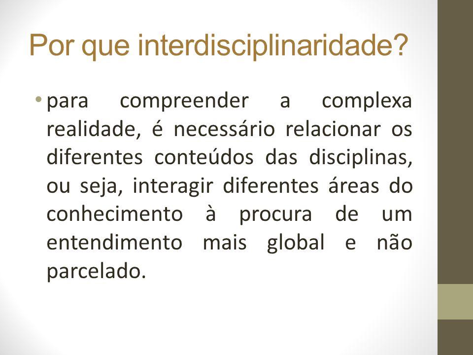 Por que interdisciplinaridade? para compreender a complexa realidade, é necessário relacionar os diferentes conteúdos das disciplinas, ou seja, intera