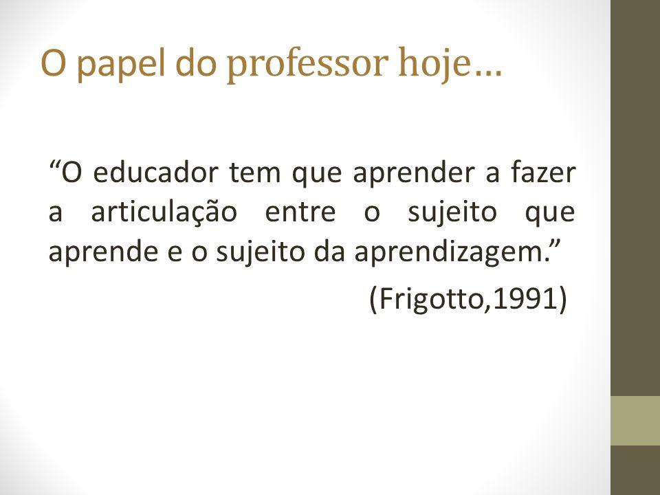 O papel do professor hoje… O educador tem que aprender a fazer a articulação entre o sujeito que aprende e o sujeito da aprendizagem. (Frigotto,1991)