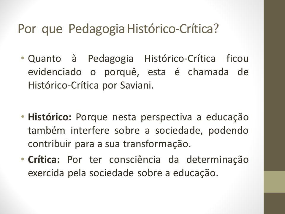 Por que Pedagogia Histórico-Crítica ? Quanto à Pedagogia Histórico-Crítica ficou evidenciado o porquê, esta é chamada de Histórico-Crítica por Saviani