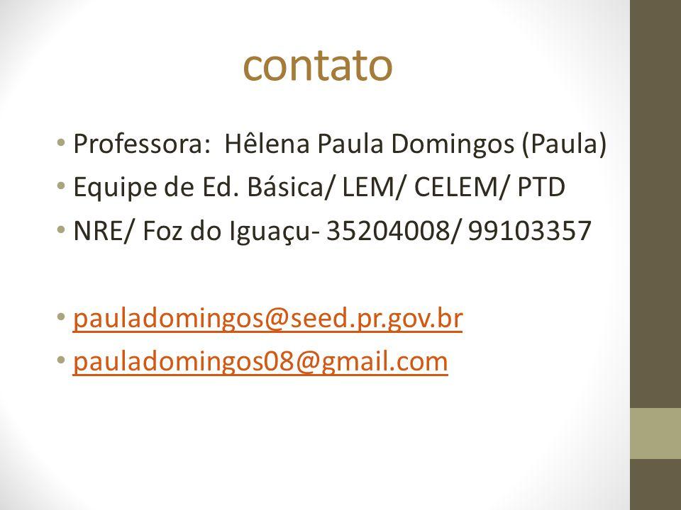 contato Professora: Hêlena Paula Domingos (Paula) Equipe de Ed. Básica/ LEM/ CELEM/ PTD NRE/ Foz do Iguaçu- 35204008/ 99103357 pauladomingos@seed.pr.g