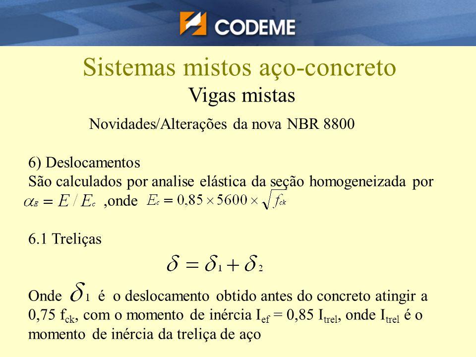 Sistemas mistos aço-concreto Vigas mistas Novidades/Alterações da nova NBR 8800 6) Deslocamentos São calculados por analise elástica da seção homogene