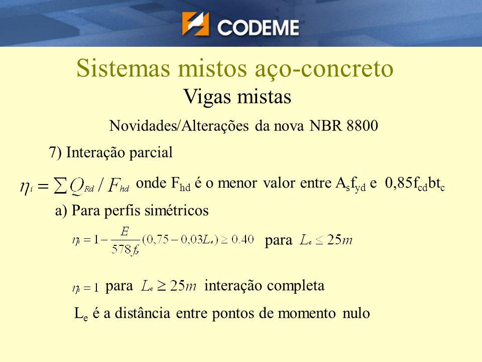 Sistemas mistos aço-concreto Vigas mistas Novidades/Alterações da nova NBR 8800 7) Interação parcial onde F hd é o menor valor entre A s f yd e 0,85f