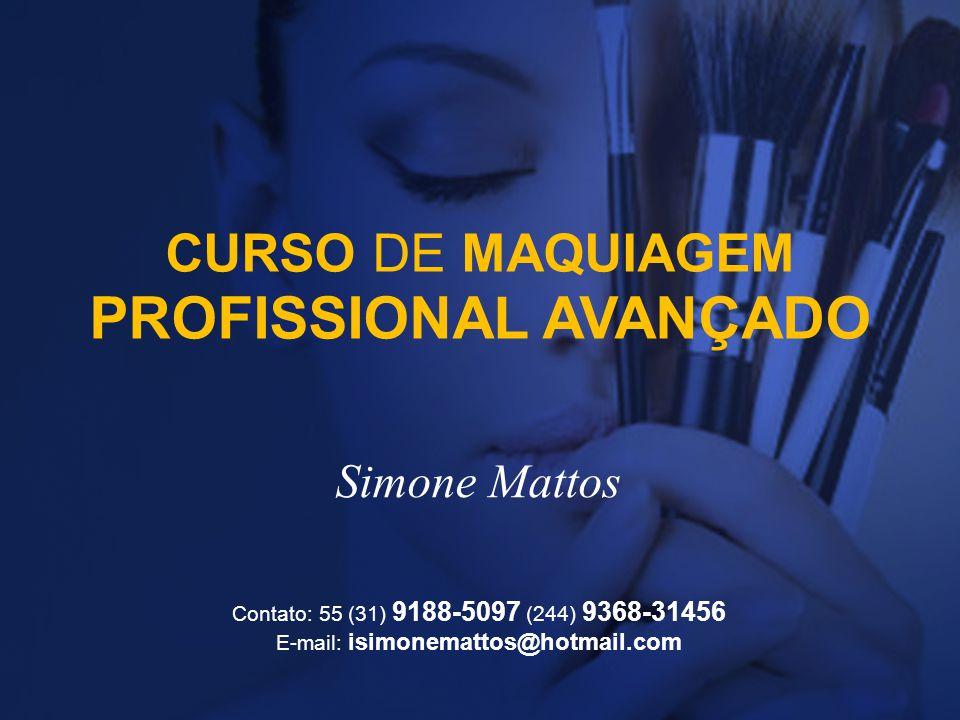 CURSO DE MAQUIAGEM PROFISSIONAL AVANÇADO Simone Mattos Contato: 55 (31) 9188-5097 (244) 9368-31456 E-mail: isimonemattos@hotmail.com
