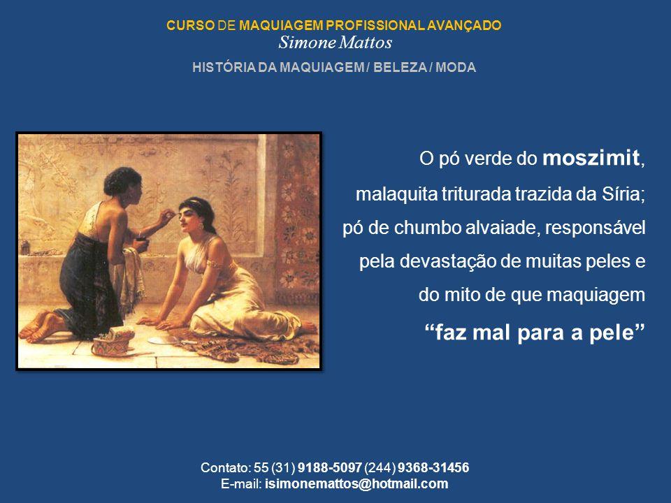 HISTÓRIA DA MAQUIAGEM / BELEZA / MODA CURSO DE MAQUIAGEM PROFISSIONAL AVANÇADO Simone Mattos Contato: 55 (31) 9188-5097 (244) 9368-31456 E-mail: isimo