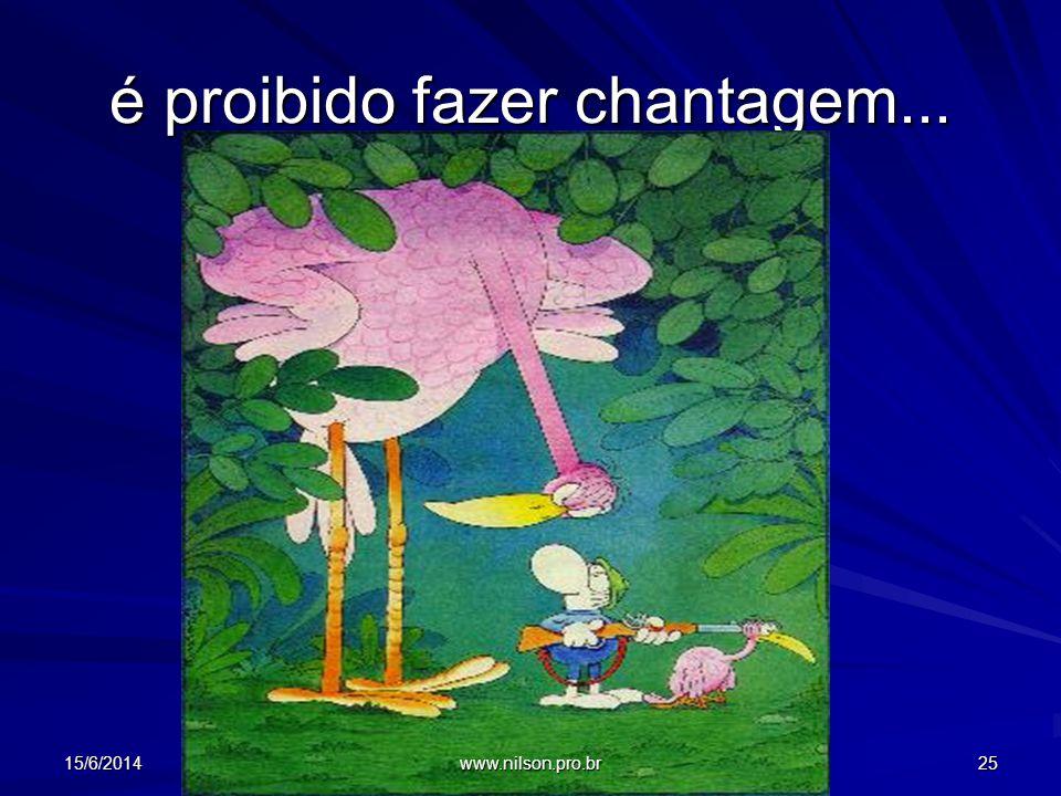é proibido fazer chantagem... 15/6/201425 www.nilson.pro.br