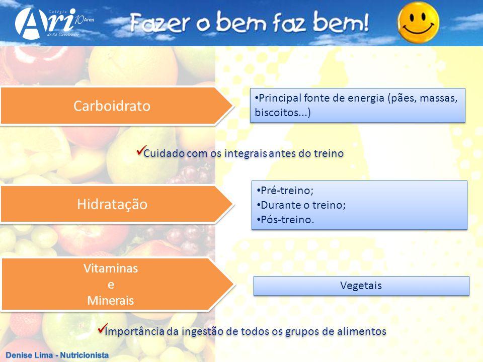 Vegetais Vitaminas e Minerais Vitaminas e Minerais Carboidrato Principal fonte de energia (pães, massas, biscoitos...) Cuidado com os integrais antes