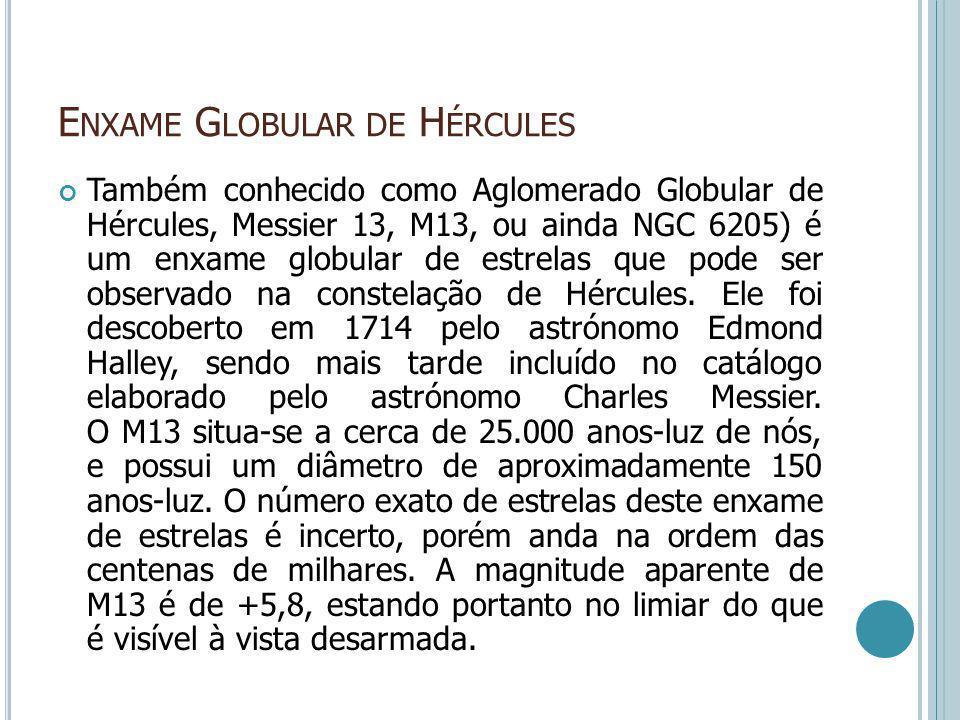 E NXAME G LOBULAR DE H ÉRCULES Também conhecido como Aglomerado Globular de Hércules, Messier 13, M13, ou ainda NGC 6205) é um enxame globular de estr