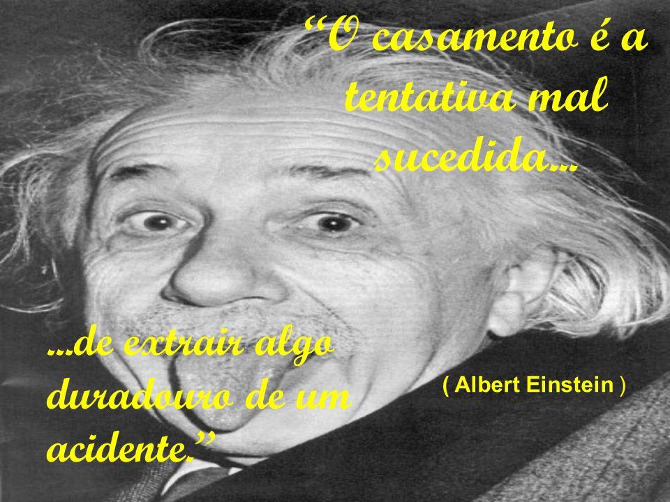 O casamento é a tentativa mal sucedida... ( Albert Einstein )...de extrair algo duradouro de um acidente.