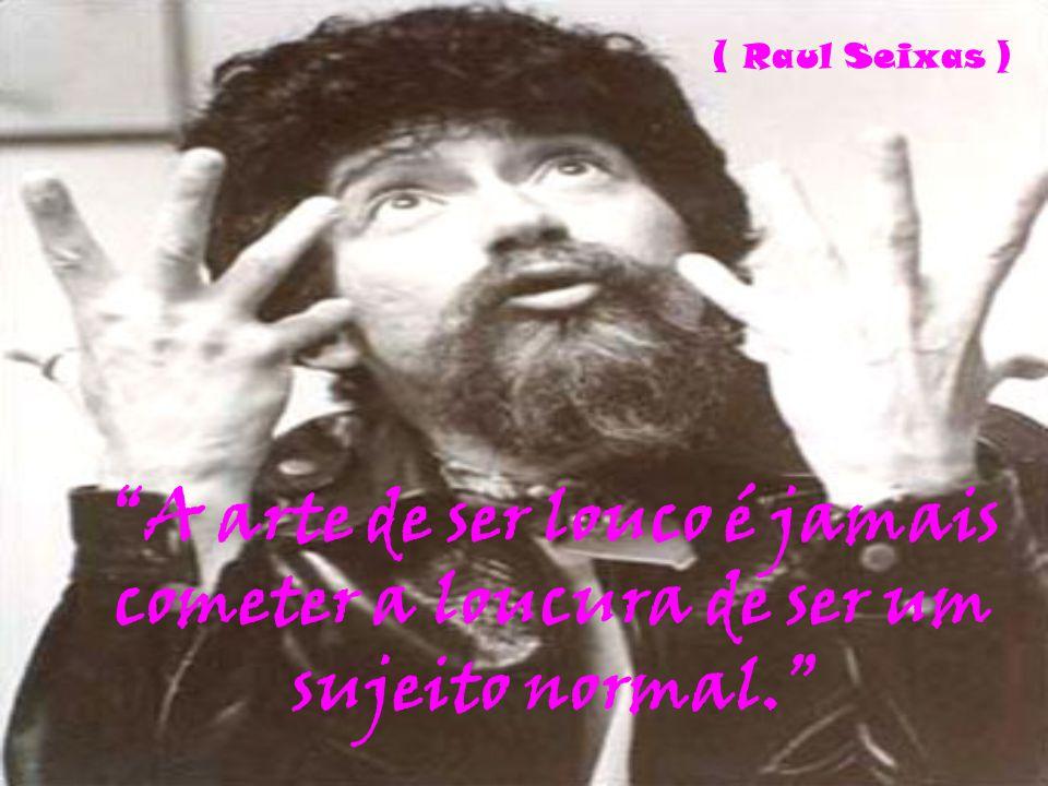 A arte de ser louco é jamais cometer a loucura de ser um sujeito normal. ( Raul Seixas )