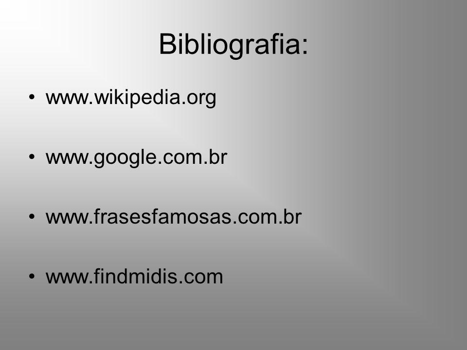 Bibliografia: www.wikipedia.org www.google.com.br www.frasesfamosas.com.br www.findmidis.com