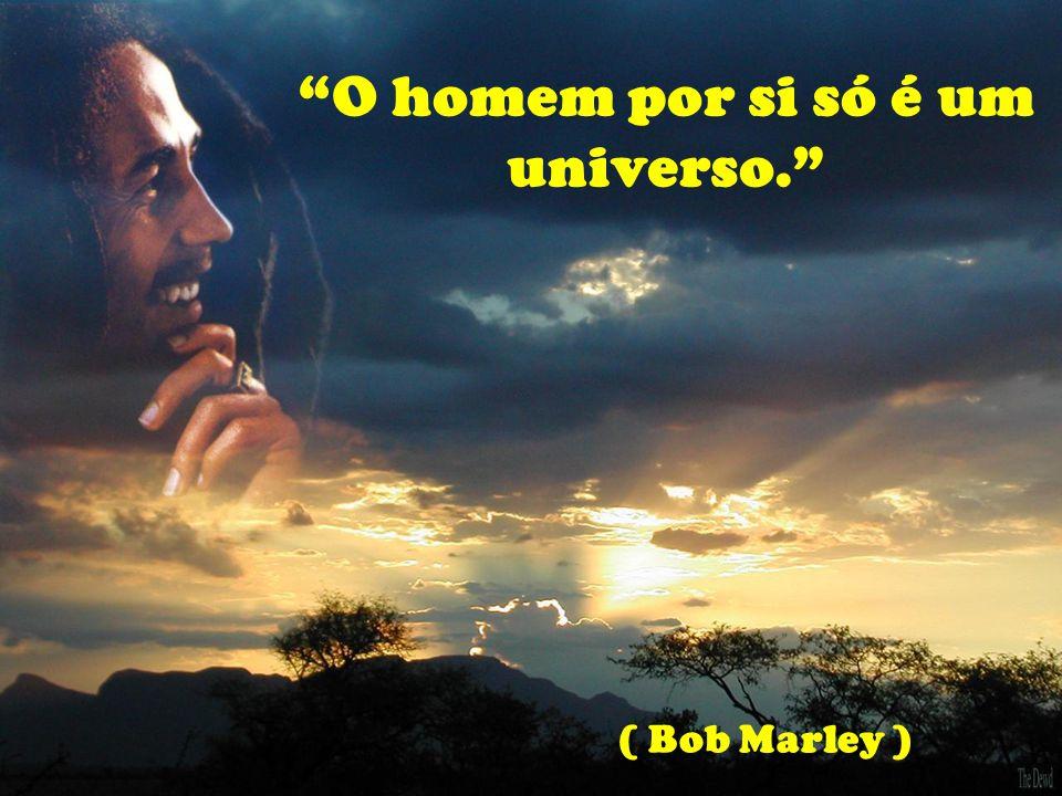 O homem por si só é um universo. ( Bob Marley )