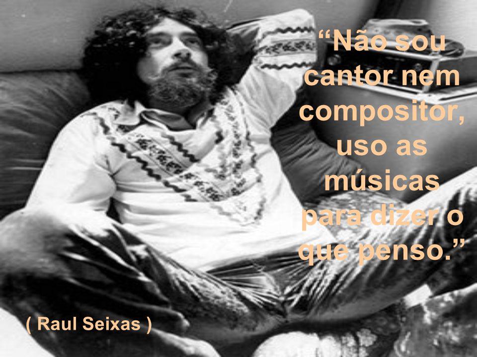 Não sou cantor nem compositor, uso as músicas para dizer o que penso. ( Raul Seixas )